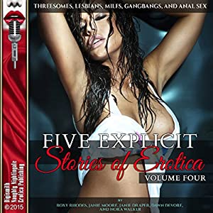 Five Explicit Stories of Erotica, Volume Four: Threesomes, Lesbians, MILFs, Gangbangs, and Anal Sex Audiobook