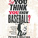 So You Think You Know Baseball?: A Fan's Guide to the Official Rules (       UNABRIDGED) by Peter E. Meltzer Narrated by Michael Butler Murray
