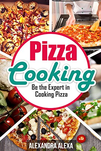 Pizza Cooking: Be The Expert In Pizza Cooking ( Book 25 of 50 ) by Alexandra Alexa