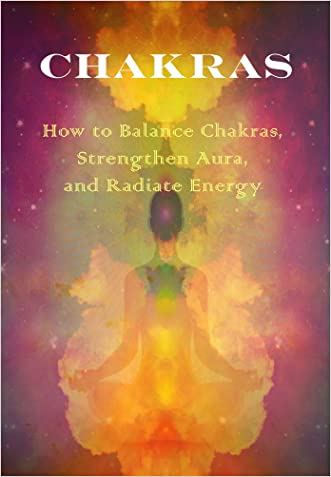 Chakras: How to Balance Chakras, Strengthen Aura, And Radiate Energy