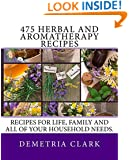 475 Herbal and Aromatherapy Recipes: Recipes for life, family and all of your household needs. (Heart of Herbs Herbal School Herbal Guides) (Volume 1)