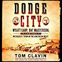 Dodge City: Wyatt Earp, Bat Masterson, and the Wickedest Town in the American West Audiobook by Tom Clavin Narrated by John Bedford Lloyd