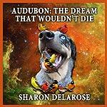 Audubon: The Dream That Wouldn't Die   Sharon Delarose