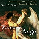 Wrestling the Angel: The Foundations of Mormon Thought: Cosmos, God, Humanity (       UNABRIDGED) by Terryl L. Givens Narrated by B.J. Harrison