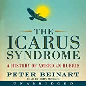 The Icarus Syndrome: A History of American Hubris | [Peter Beinart]