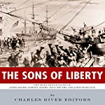The Sons of Liberty: The Lives and Legacies of John Adams, Samuel Adams, Paul Revere and John Hancock |  Charles River Editors