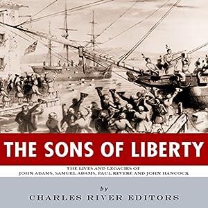 The Sons of Liberty: The Lives and Legacies of John Adams, Samuel Adams, Paul Revere and John Hancock Audiobook