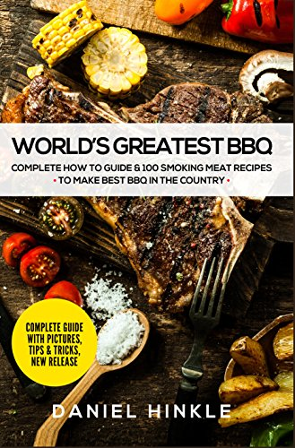 World's Greatest BBQ: Complete How To Guide & 100 Smoking Meat Recipes To Make Best BBQ In The Country by Daniel Hinkle