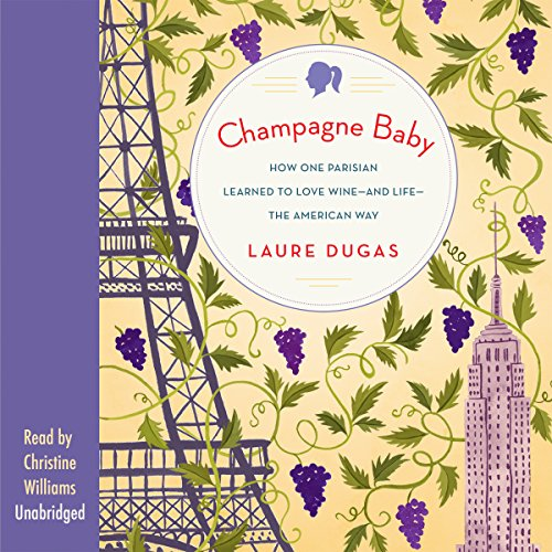 Champagne Baby: How One Parisian Learned to Love Wine - and Life - the American Way by Laure Dugas