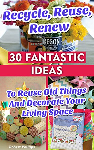 Free Kindle Book : Recycle, Reuse, Renew: 30 Fantastic Ideas To Reuse Old Things And Decorate Your Living Space: (decorating your home, diy projects, projects for kids, organized ... house hacks, DIY decoration and design)