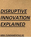 Disruptive Innovation Explained (MBA Fundamentals - Things You Will Learn in Business School Book 1)