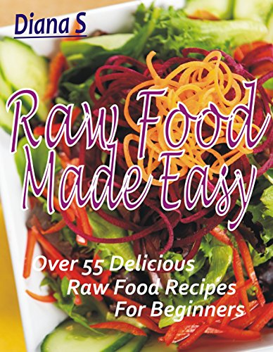 Raw Food Made Easy: Over 55 Delicious Raw Food Recipes for Beginners by Diana S