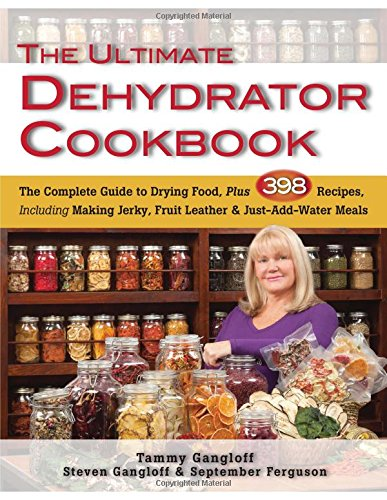 Ultimate Dehydrator Cookbook, The: The Complete Guide To Drying Food, Plus 398 Recipes, Including Making Jerky, Fruit Leather & Just-Add-Water Meals