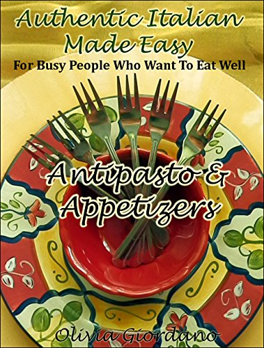 Authentic Italian Made Easy...Antipasto & Appetizers: For Busy People Who Want to Eat Well by Olivia Giordano