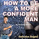 How to Be a More Confident Man: Attracting Women with Pure Self-Confidence |  Seventy Seven