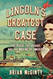 Lincolns Greatest Case: The River, the Bridge, and the Making of America