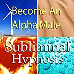 Become an Alpha Male Subliminal Affirmations: Embrace Being a Man and Increase Masculinity with Solfeggio Tones, Binaural Beats, Self Help Meditation Hypnosis | Subliminal Hypnosis