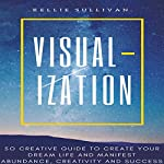 Visualization: 50 Creative Guide to Create Your Dream Life and Manifest Abundance, Creativity and Success! | Kellie Sullivan