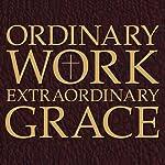 Ordinary Work, Extraordinary Grace: My Spiritual Journey in Opus Dei | Scott Hahn