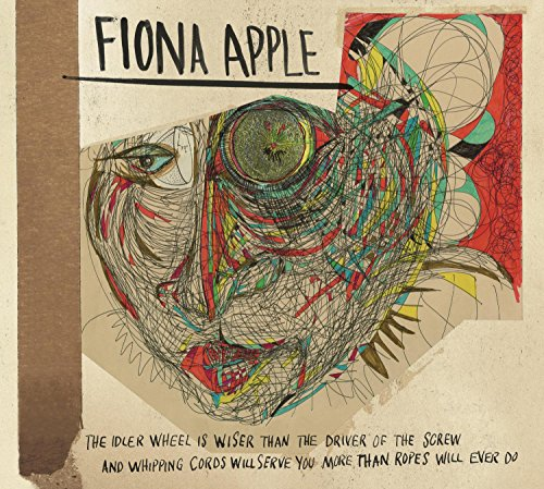 Fiona Apple - Idler Wheel Is Wiser Than The Driver Of The Screw & Whipping Cords Will Serve You More Than Ropes Will Ever Do - Zortam Music