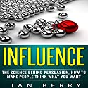Influence: The Science Behind Persuasion, How to Make People Think What You Want Audiobook by Ian Berry Narrated by Forris Day Jr