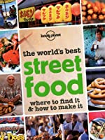 The World's Best Street Food: Where to Find it & How to Make it (General Pictorial)