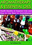 Aromatherapy and Essential Oils: Health Benefits of Essential Oils and How to Use them in Aromatherapy