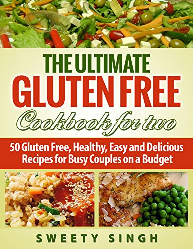 Gluten Free: The Ultimate Gluten-Free Cookbook for Two: 50 Gluten Free, Healthy, Easy and Delicious Recipes for Busy Couple on a Budget by Sweety Singh