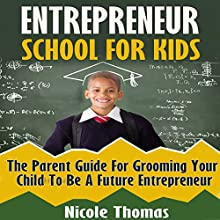 Entrepreneur School for Kids: Parent Guide for Grooming Your Child to Be a Future Entrepreneur Audiobook by Nicole Thomas Narrated by Amy Barron Smolinski