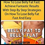 How to Lose Belly Fat Fast: Achieve Fantastic Results with Step by Step Strategies on How to Lose Belly Fat Fast and Easy | Alex Grayson
