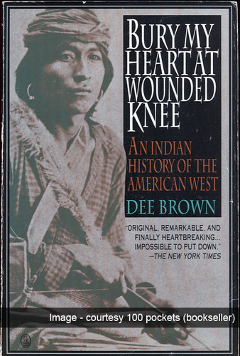 Bury my heart at Wounded Knee – An Indian History of the American West