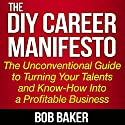 The DIY Career Manifesto: The Unconventional Guide to Turning Your Talents and Know-How into a Profitable Business Audiobook by Bob Baker Narrated by Bob Baker