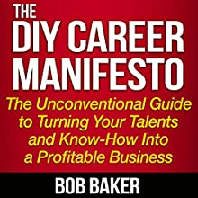 The DIY Career Manifesto: The Unconventional Guide to Turning Your Talents and Know-How into a Profitable Business (       UNABRIDGED) by Bob Baker Narrated by Bob Baker