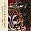 To Be a King: Guardians of Ga'Hoole, Book 11 Audiobook by Kathryn Lasky Narrated by Pamela Garelick
