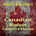 Rusty Wilson's Canadian Bigfoot Campfire Stories Audiobook by Rusty Wilson Narrated by Richard Henzel