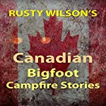 Rusty Wilson's Canadian Bigfoot Campfire Stories | Rusty Wilson