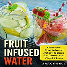 Fruit Infused Water: Delicious Fruit Infused Water Recipes for Detox and Weight Loss Audiobook by Grace Bell Narrated by Dawn Sweet