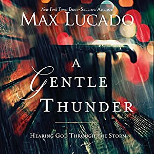 A Gentle Thunder: Hearing God Through the Storm | [Max Lucado]