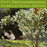 Fifty Groundbreaking Stories by Women Writers | Edith Wharton,May Sinclair,Virginia Woolf,Stella Benson,Gertrude Atherton,Katherine Mansfield,J. H. Riddell