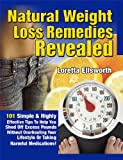 Natural Weight Loss Remedies Revealed: 101 Simple & Highly Effective Tips To Help You Shed Off Excess Pounds... Without Overhauling Your Lifestyle Or Taking Harmful Medications!