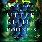 The Utter Relief of Holiness: How God's Goodness Frees Us from Everything That Plagues Us | [John Eldredge]