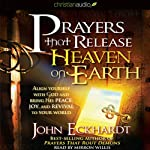 Prayers that Release Heaven on Earth: Align Yourself with God and Bring His Peace, Joy, and Revival to Your World | John Eckhardt
