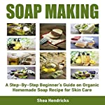 Soap Making: A Step-By-Step Beginner's Guide on Organic Homemade Soap Recipes for Skin Care | Shea Hendricks