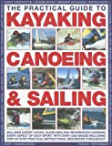 img - for The Practical Guide to Sailing, Kayaking and Canoeing: Includes Expert Advice, Guidelines And Information Covering Every Aspect Of Each Sport, ... Safety To Basic Skills & Advanced Techniques book / textbook / text book