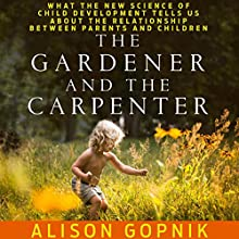 The Gardener and the Carpenter: What the New Science of Child Development Tells Us About the Relationship Between Parents and Children Audiobook by Alison Gopnik Narrated by Erin Bennett
