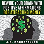 Rewire Your Brain with Positive Affirmations for Attracting Money | J.D. Rockefeller