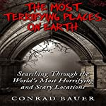 The Most Terrifying Places on Earth: Searching Through the World's Most Horrifying and Scary Locations | Conrad Bauer