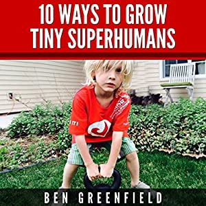 10 Ways to Grow Tiny Superhumans: How to Enable the Kids in Your Life to Look, Feel, and Perform like Optimized Human Machines | [Ben Greenfield]
