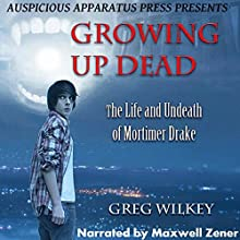 Growing up Dead: The Life and Undeath of Mortimer Drake (       UNABRIDGED) by Greg Wilkey Narrated by Maxwell Zener