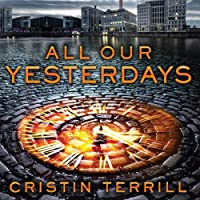 All Our Yesterdays (       UNABRIDGED) by Cristin Terrill Narrated by Meredith Mitchell